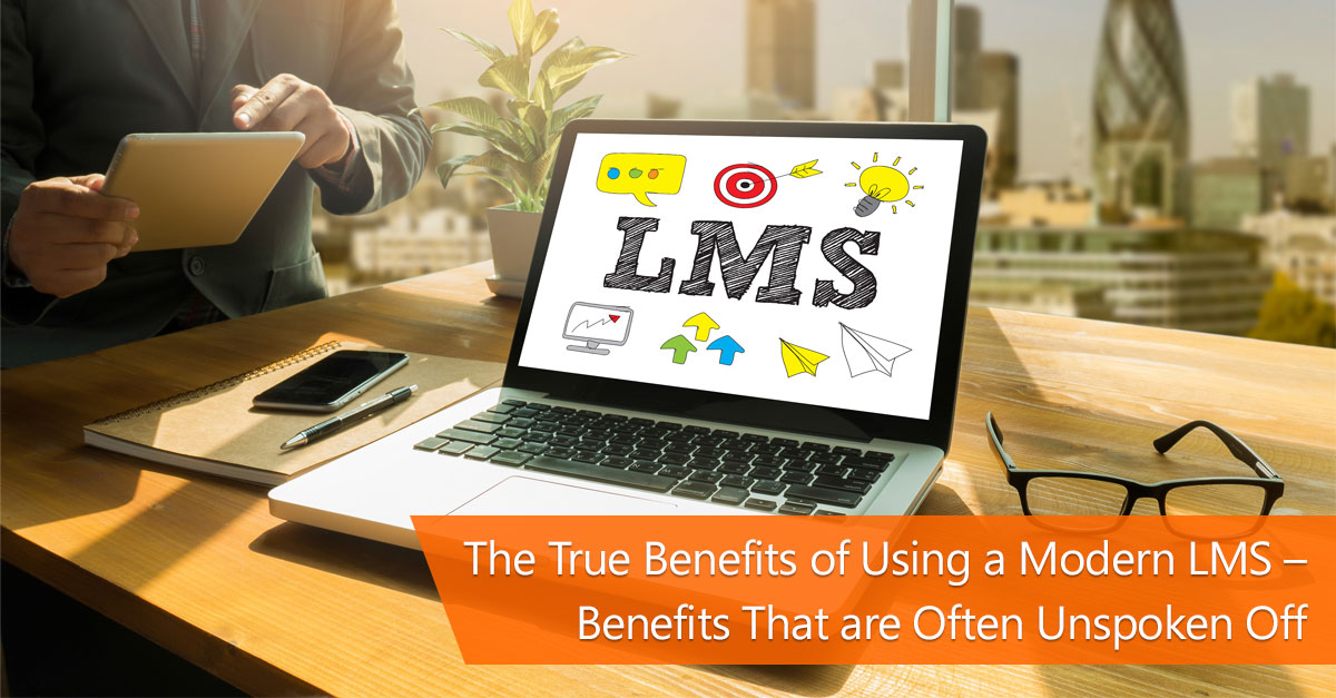 The True Benefits of Using a Modern LMS - Benefits that are Often Unspoken off