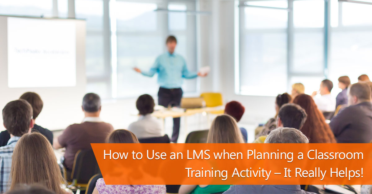 How to Use an LMS when Planning a Classroom Training Activity – It Really Helps